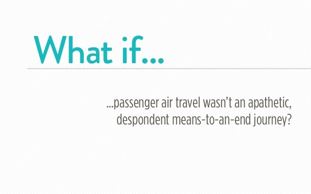 What if...     ...passenger air travel wasn't an apathetic,         despondent means-to-an-end journey?