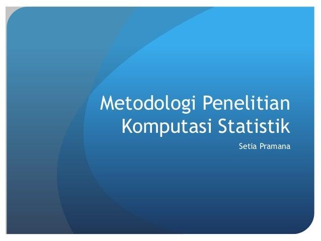 Metodologi Penelitian Komputasi Statistik Setia Pramana