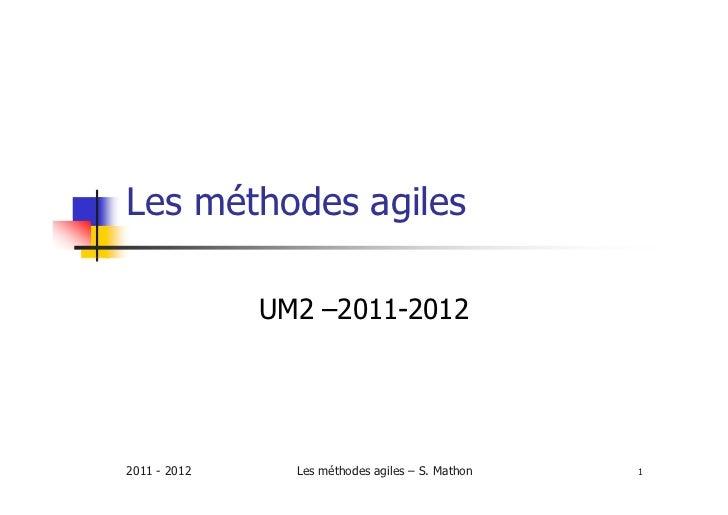 Les méthodes agiles              UM2 –2011-20122011 - 2012     Les méthodes agiles – S. Mathon   1