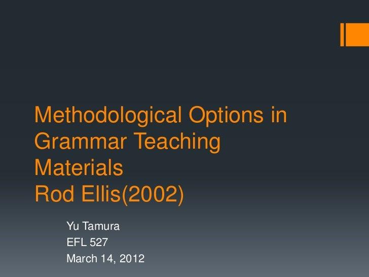 Methodological Options inGrammar TeachingMaterialsRod Ellis(2002)   Yu Tamura   EFL 527   March 14, 2012