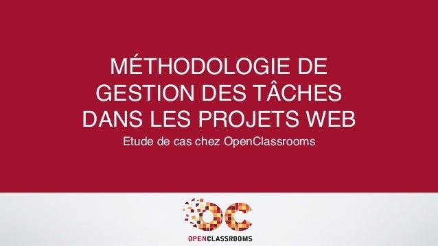 MÉTHODOLOGIE DE GESTION DES TÂCHES DANS LES PROJETS WEB Etude de cas chez OpenClassrooms