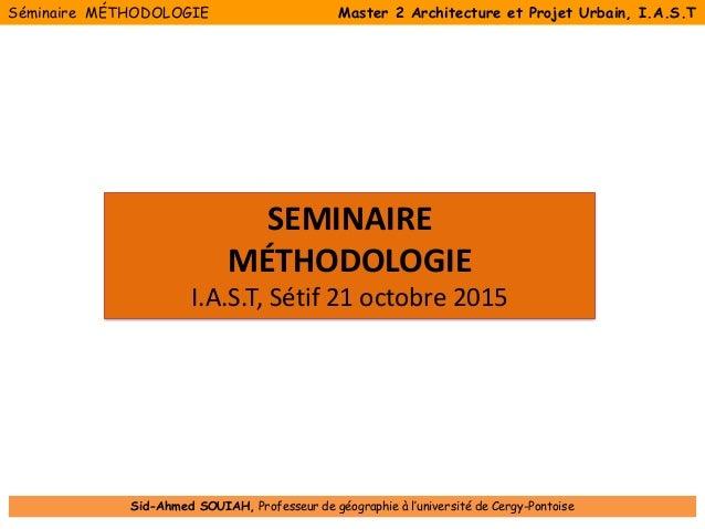 SEMINAIRE MÉTHODOLOGIE I.A.S.T, Sétif 21 octobre 2015 Séminaire MÉTHODOLOGIE Master 2 Architecture et Projet Urbain, I.A.S...