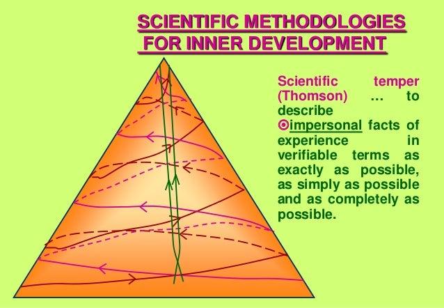 SCIENTIFIC METHODOLOGIES FOR INNER DEVELOPMENT Scientific temper (Thomson) … to describe impersonal facts of experience in...