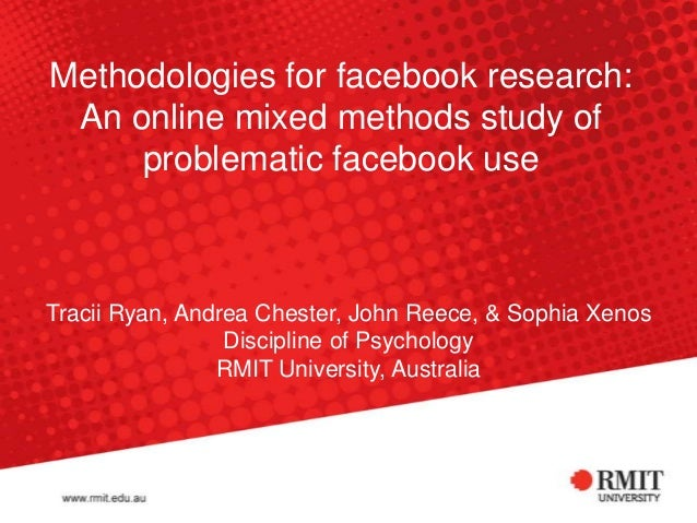 Methodologies for facebook research: An online mixed methods study of problematic facebook use Tracii Ryan, Andrea Chester...