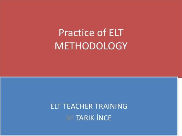 Practice of ELT METHODOLOGY ELT TEACHER TRAINING BY TARIK İNCE