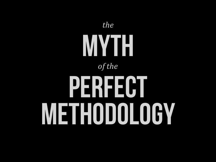 the   MYTH    of	  the  perfectMETHODOLOGY