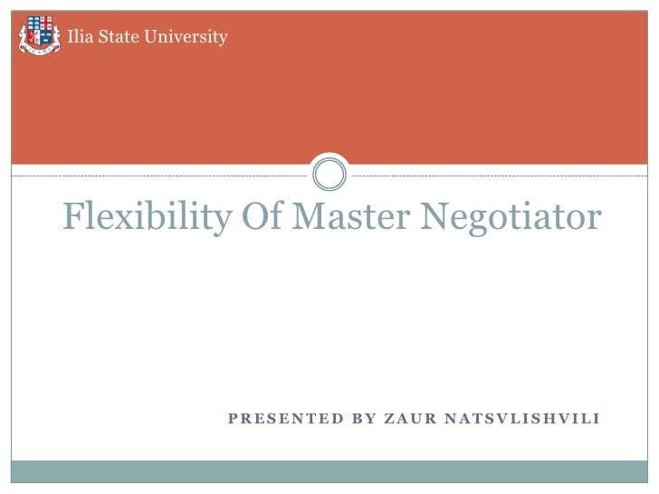 Ilia State UniversityFlexibility Of Master Negotiator                    PRESENTED BY ZAUR NATSVLISHVILI