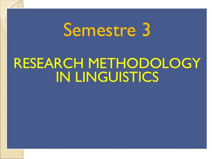SEMESTRE 3: RESEARCH METHODOLOGY IN LINGUISTICS Semestre 3 RESEARCH METHODOLOGY IN LINGUISTICS