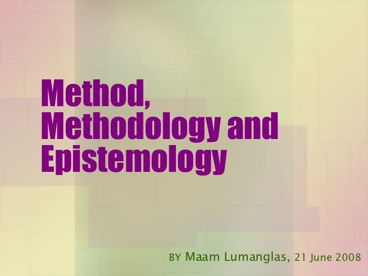Method, Methodology and Epistemology BY  Maam Lumanglas,  21 June 2008