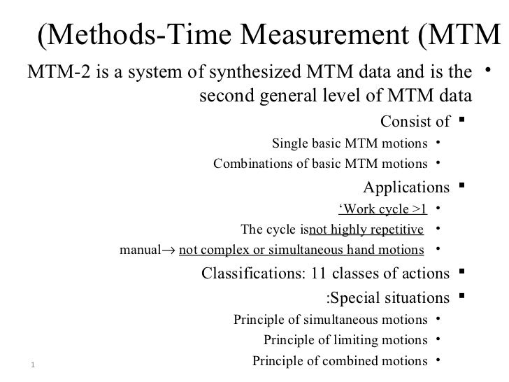Methods-Time Measurement (MTM) <ul><li>MTM-2 is a system of synthesized MTM data and is the second general level of MTM da...