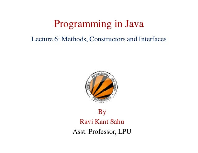 Programming in Java Lecture 6: Methods, Constructors and Interfaces By Ravi Kant Sahu Asst. Professor, LPU