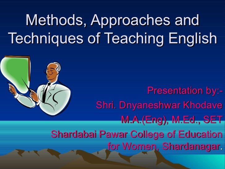 Methods, Approaches andTechniques of Teaching English                          Presentation by:-               Shri. Dnyan...