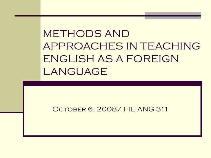 METHODS AND APPROACHES IN TEACHING  ENGLISH AS A FOREIGN  LANGUAGE October 6, 2008/ FIL ANG 311