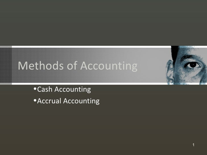 Methods of Accounting  •Cash Accounting  •Accrual Accounting                        1