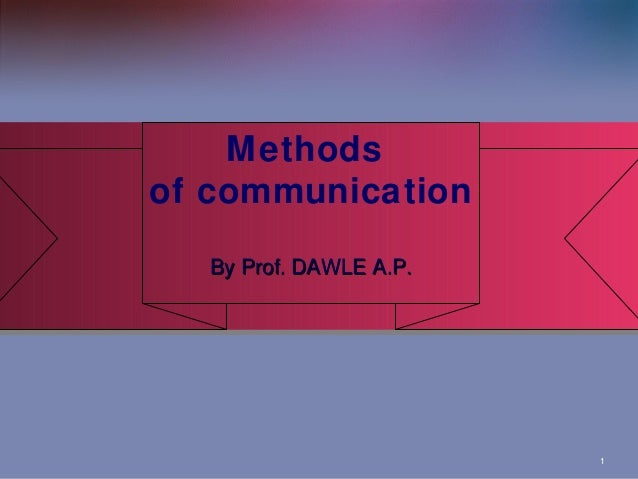 Methods Methods of communication of communication By Prof. DAWLE A.P. By Prof. DAWLE A.P.  1