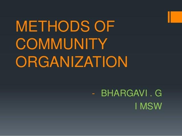 METHODS OF COMMUNITY ORGANIZATION - BHARGAVI . G I MSW