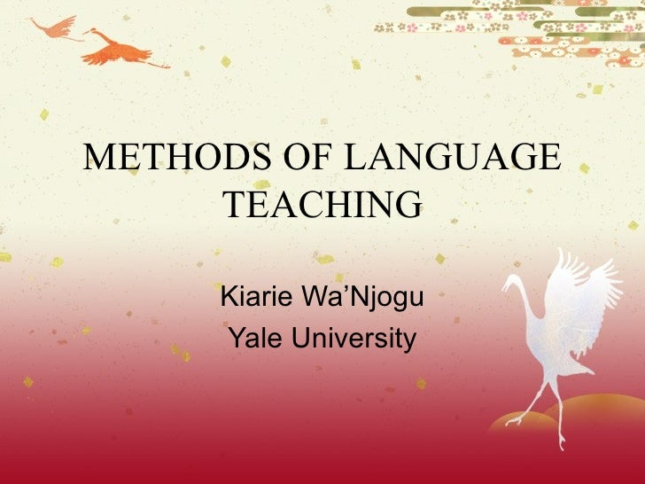 METHODS OF LANGUAGE TEACHING Kiarie Wa'Njogu Yale University