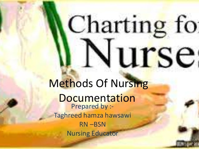 Methods Of Nursing Documentation Prepared by :- Taghreed hamza hawsawi RN –BSN Nursing Educator