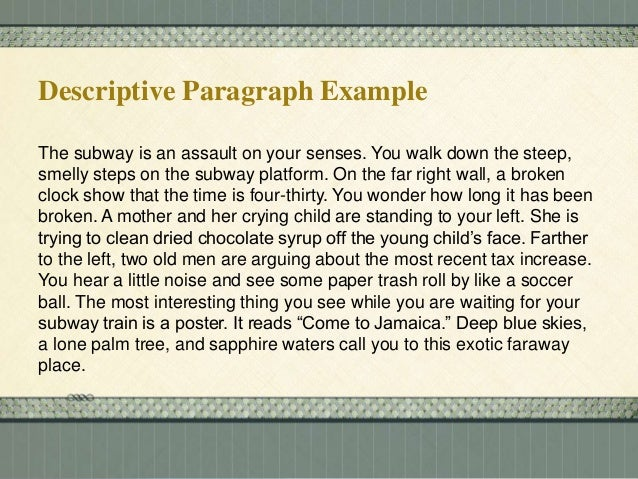 samples descriptive paragraph The best places to find descriptive paragraphs about people are fiction narratives, according to aboutcom passages in which the narrator tells the reader about another character, often using specific imagery, are most likely to yield such paragraphs from the short stories of joyce carol oates to.