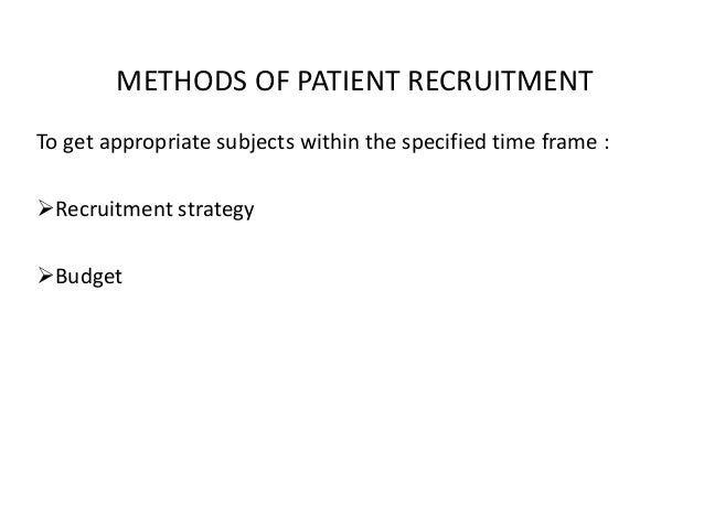METHODS OF PATIENT RECRUITMENT To get appropriate subjects within the specified time frame : Recruitment strategy Budget