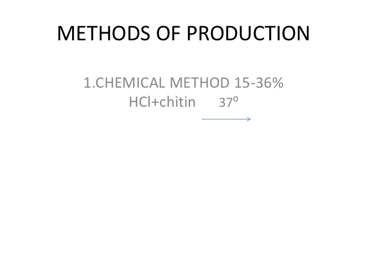 METHODS OF PRODUCTION  1.CHEMICAL METHOD 15-36%       HCl+chitin 37⁰