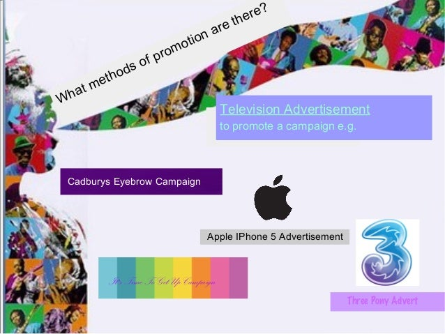 What methods of promotion are there? Television Advertisement to promote a campaign e.g. Cadburys Eyebrow Campaign Apple I...