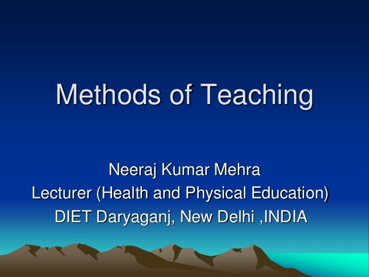 Methods of Teaching           Neeraj Kumar MehraLecturer (Health and Physical Education)   DIET Daryaganj, New Delhi ,INDIA