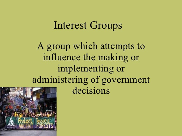 A group which attempts to influence the making or implementing or administering of government decisions Interest Groups