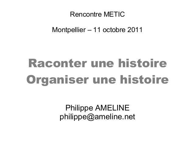 Rencontre METICMontpellier – 11 octobre 2011Raconter une histoireOrganiser une histoirePhilippe AMELINEphilippe@ameline.net