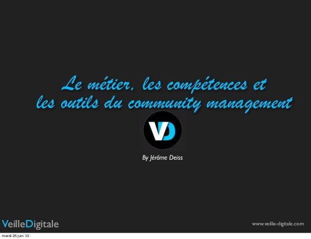 Le métier, les compétences etles outils du community managementwww.veille-digitale.comBy Jérôme DeissVeilleDigitale www.ve...