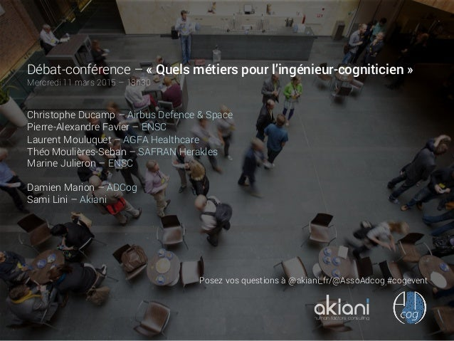 Débat-conférence – «Quels métiers pour l'ingénieur-cogniticien» Mercredi 11 mars 2015 – 18h30 Christophe Ducamp – Airbus...