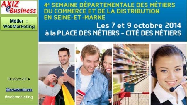 Métier :  WebMarketing  Octobre 2014  @axizebusiness  #webmarketing