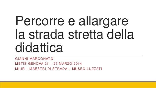 Percorre e allargare la strada stretta della didattica GIANNI MARCONATO METIS GENOVA 21 – 23 MARZO 2014 MIUR – MAESTRI DI ...