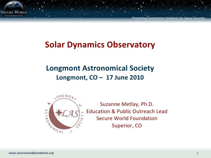 Solar Dynamics Observatory Longmont Astronomical Society Longmont, CO –  17 June 2010 Suzanne Metlay, Ph.D. Education & Pu...