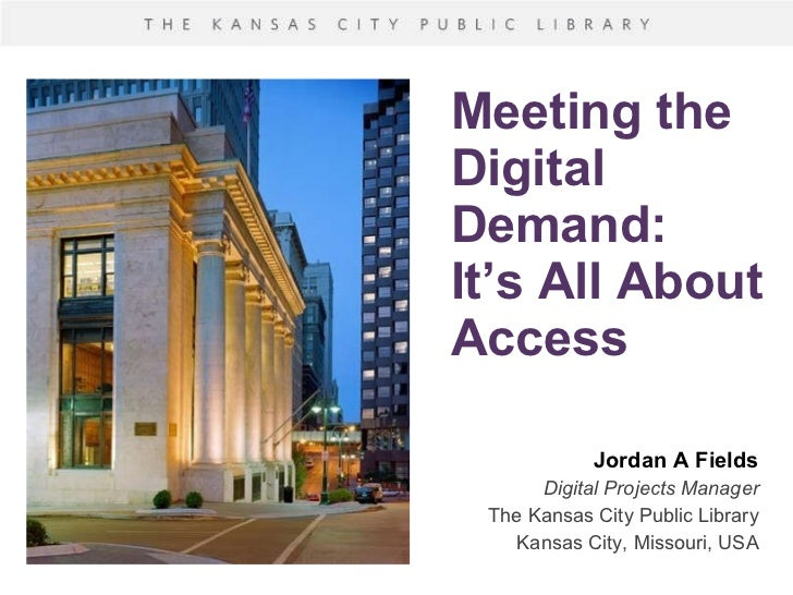 Meeting the Digital Demand: It's All About Access Jordan A Fields Digital Projects Manager The Kansas City Public Library ...