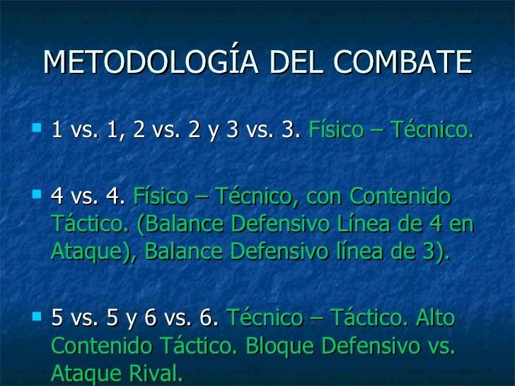 METODOLOGÍA DEL COMBATE <ul><li>1 vs. 1, 2 vs. 2 y 3 vs. 3.  Físico – Técnico. </li></ul><ul><li>4 vs. 4.  Físico – Técnic...