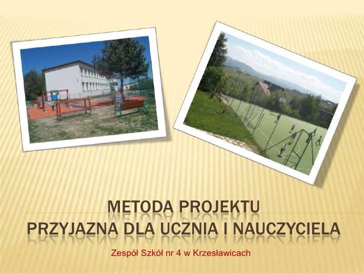 METODA PROJEKTUPRZYJAZNA DLA UCZNIA I NAUCZYCIELA         Zespół Szkół nr 4 w Krzesławicach