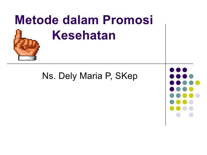 Metode dalam Promosi Kesehatan Ns. Dely Maria P, SKep