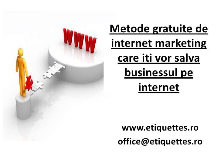 Metodegratuite de internet marketing care itivorsalvabusinessulpe internet<br />www.etiquettes.ro<br />office@etiquettes.r...