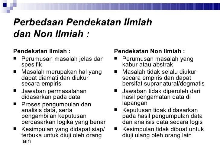 Perbedaan Pendekatan Ilmiah  dan Non Ilmiah : <ul><li>Pendekatan Ilmiah : </li></ul><ul><li>Perumusan masalah jelas dan sp...