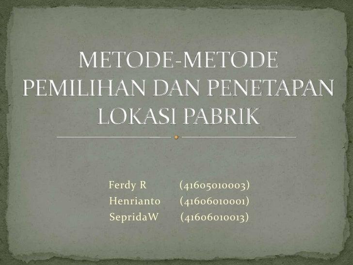 METODE-METODE PEMILIHAN DAN PENETAPAN LOKASI PABRIK<br />Ferdy R (41605010003)<br />Henrianto (41606010001)<br />Seprida...