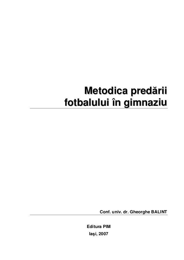 MMeettooddiiccaa pprreeddăărriiii ffoottbbaalluulluuii îînn ggiimmnnaazziiuu Conf. univ. dr. Gheorghe BALINT Editura PIM I...