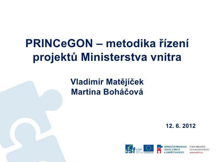 PRINCeGON – metodika řízení projektů Ministerstva vnitra        Vladimír Matějíček        Martina Boháčová                ...