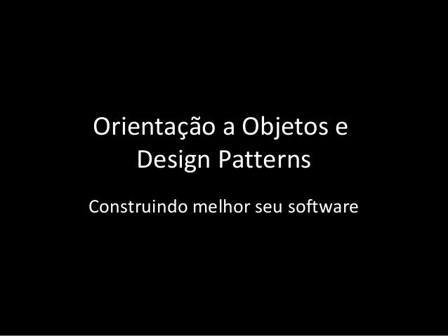 Orientação a Objetos e Design Patterns Construindo melhor seu software