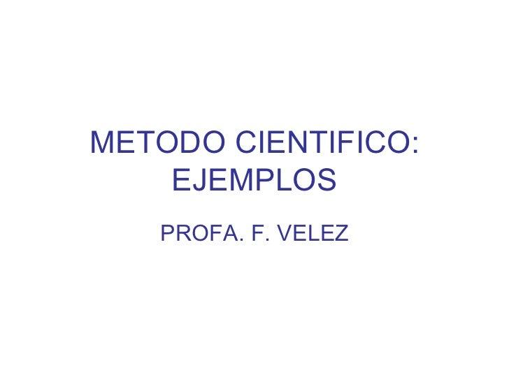 METODO CIENTIFICO: EJEMPLOS PROFA. F. VELEZ