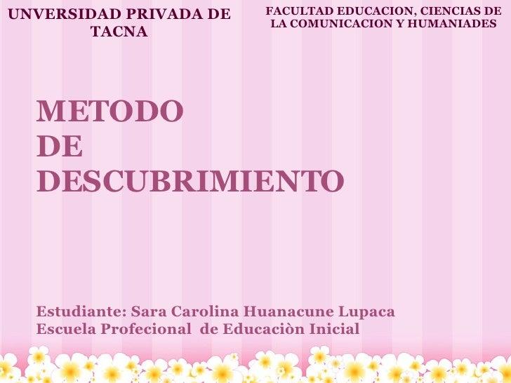 METODO DE  DESCUBRIMIENTO    Estudiante: Sara Carolina Huanacune Lupaca Escuela Profecional de Educaciòn Inicial UNVER...