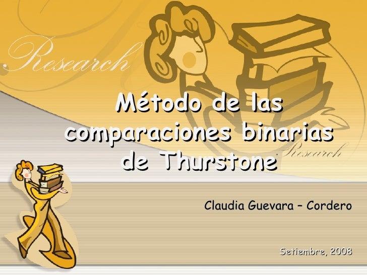 Método de las comparaciones binarias de Thurstone Claudia Guevara – Cordero Setiembre, 2008