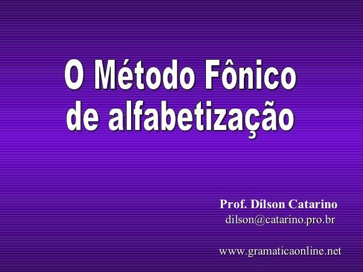 Prof. Dílson Catarino   [email_address] www.gramaticaonline.net O Método Fônico de alfabetização