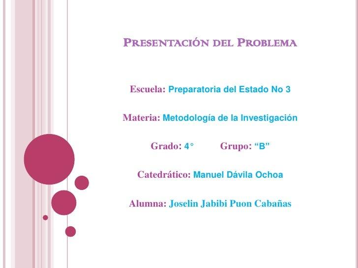 PRESENTACIÓN DEL PROBLEMA Escuela: Preparatoria del Estado No 3Materia: Metodología de la Investigación      Grado: 4°    ...