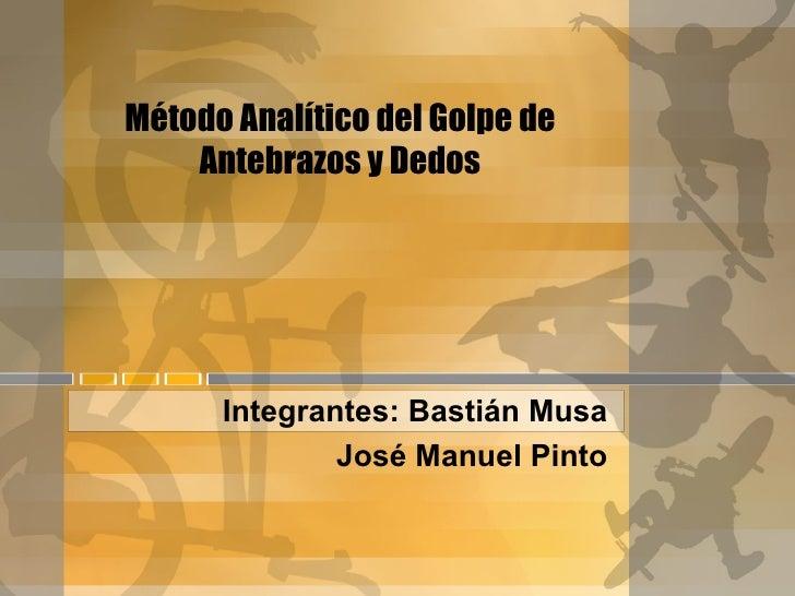 Método Analítico del Golpe de    Antebrazos y Dedos      Integrantes: Bastián Musa              José Manuel Pinto